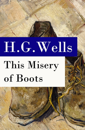 This Misery of Boots (or Socialism Means Revolution) - The original unabridged edition ebook by H. G. Wells