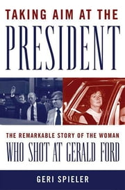 Taking Aim at the President - The Remarkable Story of the Woman Who Shot at Gerald Ford ebook by Geri Spieler