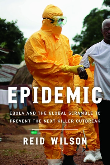 Epidemic - Ebola and the Global Scramble to Prevent the Next Killer Outbreak eBook by Reid Wilson