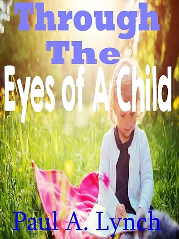 Through The Eyes Of A Child ebook by Paul A. Lynch