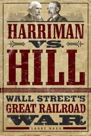 Harriman vs. Hill - Wall Street's Great Railroad War ebook by Larry Haeg