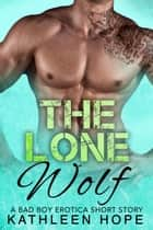 The Lone Wolf: A Bad Boy Erotica Short Story ebook by Kathleen Hope
