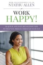 Work Happy!: 26 Quick And Easy Relaxation Tips To Help You Breeze Through Your Day ebook by