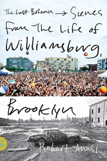 The Last Bohemia - Scenes from the Life of Williamsburg, Brooklyn ebook by Robert Anasi