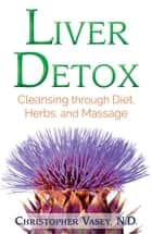 Liver Detox - Cleansing through Diet, Herbs, and Massage ebook by Christopher Vasey, N.D.