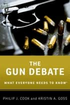 The Gun Debate - What Everyone Needs to Know® ebook by Philip J. Cook, Kristin A. Goss