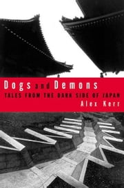 Dogs and Demons - Tales From the Dark Side of Modern Japan ebook by Alex Kerr