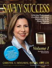 SAVVY SUCCESS - Achieving Professional Excellence and Career Satisfaction in the Dental Hygiene Profession Volume I: You-Roles-Practice Environment ebook by Christine A. Hovliaras