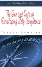 The Ins and Outs of Developing Self-Confidence - Learn Self Confidence In One Sitting ebook by Trevor Hawkins