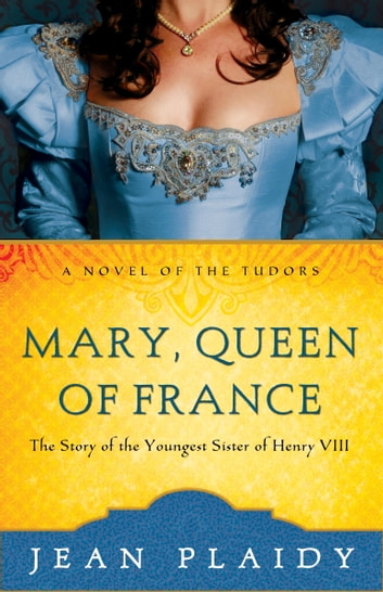 Mary, Queen of France - The Story of the Youngest Sister of Henry VIII ebook by Jean Plaidy
