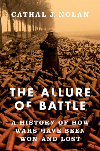 The Allure of Battle - A History of How Wars Have Been Won and Lost ebook by Cathal Nolan