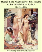 Studies in the Psychology of Sex, Volume VI, Sex in Relation to Society ebook by Havelock Ellis