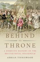 Behind the Throne - A Domestic History of the British Royal Household 電子書籍 by Adrian Tinniswood