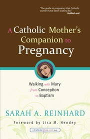 A Catholic Mother's Companion to Pregnancy: Walking with Mary from Conception to Baptism - Walking with Mary from Conception to Baptism ebook by Sarah A. Reinhard,Lisa M. Hendey,Danielle Bean