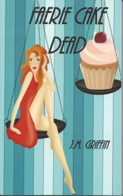Faerie Cake Dead - The Luna Devere Series, #1 ebook by J.M. Griffin