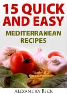 15 Quick and Easy Mediterranean Recipes ebook by Alexandra Beck