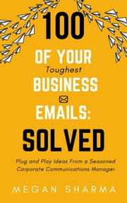 100 of Your Toughest Business Emails: Solved: Plug and Play Ideas From a Seasoned Corporate Communications Manager ebook by Megan Sharma