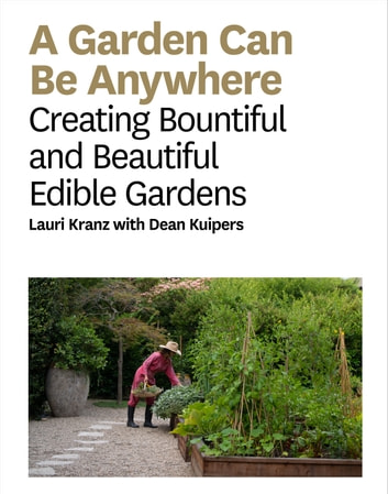 A Garden Can Be Anywhere - Creating Bountiful and Beautiful Edible Gardens ebook by Lauri Kranz