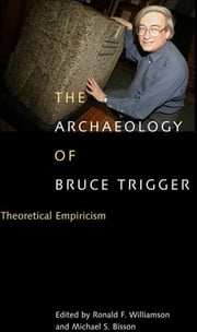 Archaeology of Bruce Trigger - Theoretical Empiricism ebook by Ronald F. Williamson,Michael S. Bisson