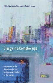 Clergy in a Complex Age - Responses to the Guidelines for the professional conduct of the clergy ebook by James Boyce