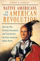 Native Americans in the American Revolution: How the War Divided, Devastated, and Transformed the Early American Indian World ebook by Ethan A.. Schmidt