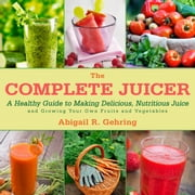 The Complete Juicer - A Healthy Guide to Making Delicious, Nutritious Juice and Growing Your Own Fruits and Vegetables ebook by Abigail R. Gehring