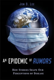 An Epidemic of Rumors - How Stories Shape Our Perception of Disease ebook by Jon D. Lee