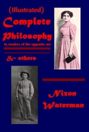 Complete Philosophy to readers of the opposite sex & others (Illustrated) ebook by Nixon Waterman