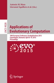 Applications of Evolutionary Computation - 18th European Conference, EvoApplications 2015, Copenhagen, Denmark, April 8-10, 2015, Proceedings ebook by Antonio M. Mora,Giovanni Squillero