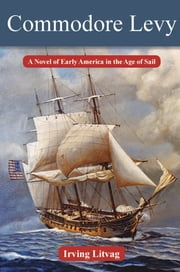 Commodore Levy - A Novel of Early America in the Age of Sail ebook by Irving Litvag,Bonny V. Fetterman,Elie Wiesel,Michael Berenbaum