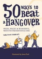 50 Ways to Beat a Hangover - Weird, wacky and wonderful ways for prevention and cure ebook by Cara Frost-Sharratt, Jason Ford