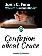 Confusion About Grace ebook by John C. Fenn