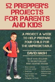 52 Prepper's Projects for Parents and Kids - A Project a Week to Help Prepare Your Child for the Unpredictable ebook by David Nash