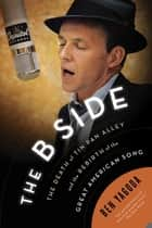 The B Side - The Death of Tin Pan Alley and the Rebirth of the Great American Song ebook by Ben Yagoda