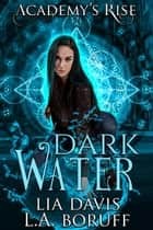 Dark Water: A Collective World Novel - Academy's Rise, #2 ebook by Lia Davis, L.A. Boruff