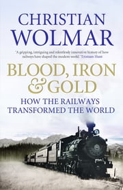 Blood, Iron and Gold - How the Railways Transformed the World ebook by Christian Wolmar
