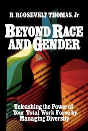 Beyond Race and Gender - Unleashing the Power of Your Total Workforce by Managing Diversity ebook by R. Roosevelt Thomas, Jr.