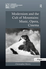 Modernism and the Cult of Mountains: Music, Opera, Cinema ebook by Christopher Morris