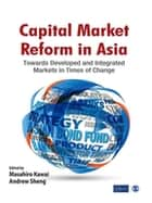 Capital Market Reform in Asia - Towards Developed and Integrated Markets in Times of Change ebook by Masahiro Kawai, Andrew Sheng