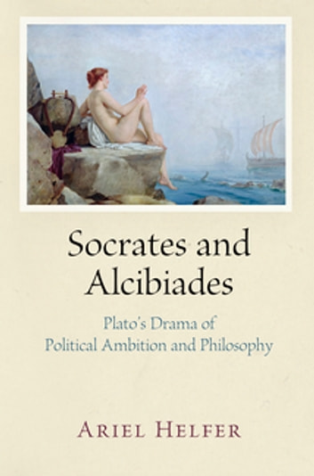 Socrates and Alcibiades - Plato's Drama of Political Ambition and Philosophy ebook by Ariel Helfer