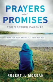 Prayers and Promises for Worried Parents - Hope for Your Prodigal. Help for You ebook by Robert  J. Morgan