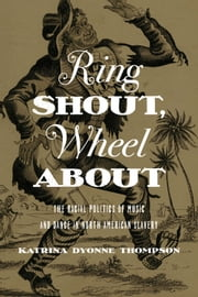 Ring Shout, Wheel About - The Racial Politics of Music and Dance in North American Slavery ebook by Katrina Dyonne Thompson