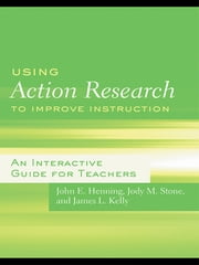 Using Action Research to Improve Instruction - An Interactive Guide for Teachers ebook by John E. Henning,Jody M. Stone,James L. Kelly