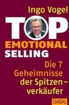 Top Emotional Selling - Die 7 Geheimnisse der Spitzenverkäufer ebook by Ingo Vogel