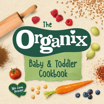 The Organix Baby and Toddler Cookbook - 80 tasty recipes for your little ones' first food adventures ebook by Organix Brands Limited