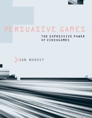 Persuasive Games - The Expressive Power of Videogames ebook by Ian Bogost