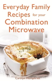 Everyday Family Recipes For Your Combination Microwave - Healthy, nutritious family meals that will save you money and time ebook by Carolyn Humphries