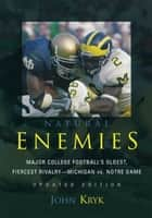 Natural Enemies - Major College Football's Oldest, Fiercest Rivalry-Michigan vs. Notre Dame ebook by John Kryk