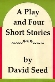 A Play and Four Short Stories ebook by David Seed
