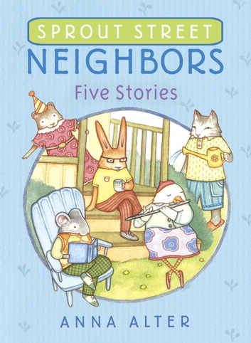 Sprout Street Neighbors: Five Stories eBook by Anna Alter